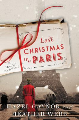 Last Christmas in Paris: A Novel of World War I by Hazel Gaynor and Heather Webb