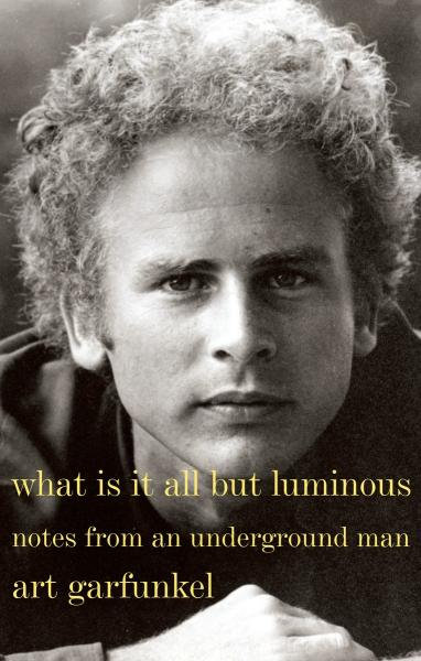 Book cover of What Is It All But Luminous: Notes from an Underground Man by Art Garfunkel