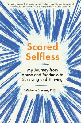 Scared Selfless: My Journey from Abuse and Madness to Surviving and Thriving by Michelle Stevens, PhD
