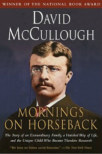 Mornings on Horseback: The Story of an Extraordinary Family, a Vanished Way of Life, and the Unique Child Who Became Theodore Roosevelt by David McCullough