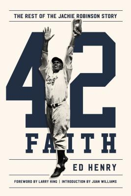 42 Faith: The Rest of the Jackie Robinson Story by Ed Henry, Foreward by Larry King, Introduction by Juan Williams