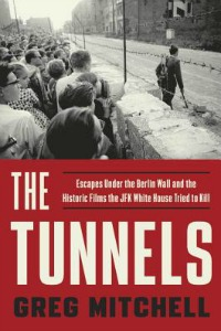 The Tunnels: Escapes Under the Berlin Wall and the Historic Films the JFK White House Tried to Kill by Greg Mitchell
