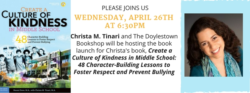Please join us Wednesday, April 26th at 6:30pm. Christa M. Tinari and The Doylestown Bookshop will be hosting the book launch for Christa's book, Create a Culture of Kindness in Middle Schools: 48 Character-Building Lessons to Foster Respect and Prevent Bullying