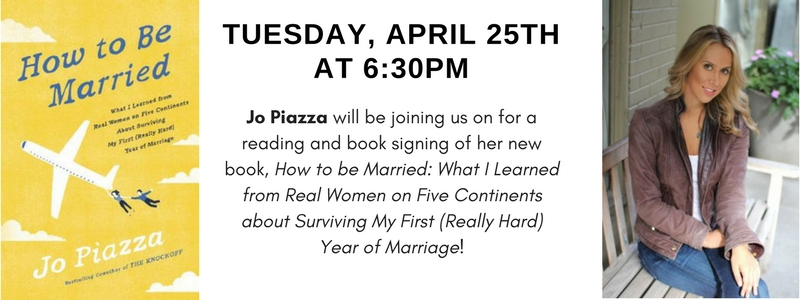Tuesday, April 25th at 6:30pm Jo Piazza will be joining us for a reading and book signing of her new book, How to Be Married: What I Learned from Real Women on Five Continents about Surviving My First (Really Hard) Year of Marriage!