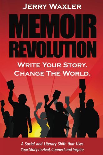 Memoir Revolution: Write Your Story. Change the World. A Social and Literary Shift that Uses Your Story to Heal, Connect, and Inspire by Jerry Waxler