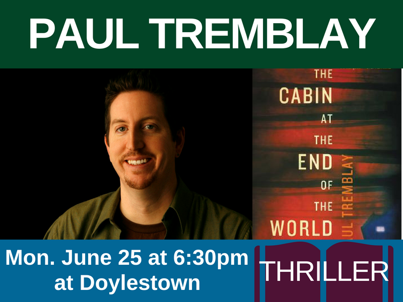 Paul Tremblay, author of The Cabin at the End of the World (genre: thriller), on Mon. June 25 at 6:30pm at Doylestown
